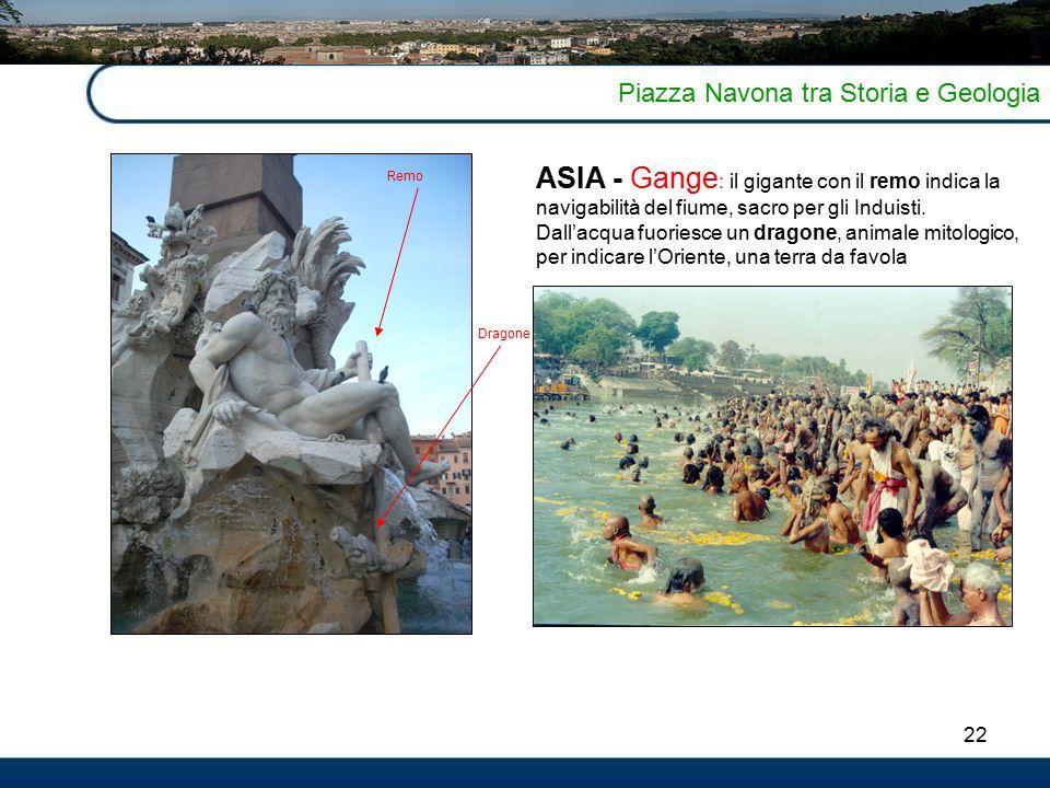 22 Piazza Navona tra Storia e Geologia ASIA - Gange : il gigante con il remo indica la navigabilità del fiume, sacro per gli Induisti.