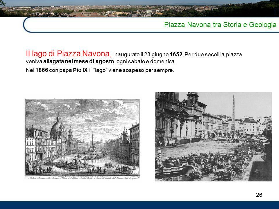 26 Piazza Navona tra Storia e Geologia Il lago di Piazza Navona, inaugurato il 23 giugno 1652.