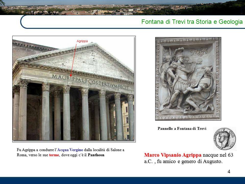 4 Fontana di Trevi tra Storia e Geologia Marco Vipsanio Agrippa nacque nel 63 a.C., fu amico e genero di Augusto.