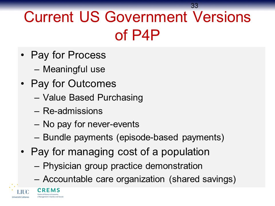 Current US Government Versions of P4P Pay for Process –Meaningful use Pay for Outcomes –Value Based Purchasing –Re-admissions –No pay for never-events –Bundle payments (episode-based payments) Pay for managing cost of a population –Physician group practice demonstration –Accountable care organization (shared savings) 33