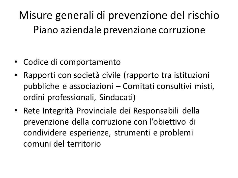 Misure generali di prevenzione del rischio P iano aziendale prevenzione corruzione Codice di comportamento Rapporti con società civile (rapporto tra i