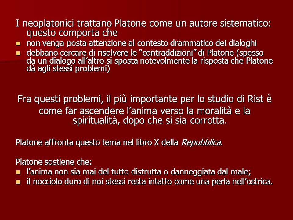I neoplatonici trattano Platone come un autore sistematico: questo comporta che non venga posta attenzione al contesto drammatico dei dialoghi non venga posta attenzione al contesto drammatico dei dialoghi debbano cercare di risolvere le contraddizioni di Platone (spesso da un dialogo all'altro si sposta notevolmente la risposta che Platone dà agli stessi problemi) debbano cercare di risolvere le contraddizioni di Platone (spesso da un dialogo all'altro si sposta notevolmente la risposta che Platone dà agli stessi problemi) Fra questi problemi, il più importante per lo studio di Rist è come far ascendere l'anima verso la moralità e la spiritualità, dopo che si sia corrotta.