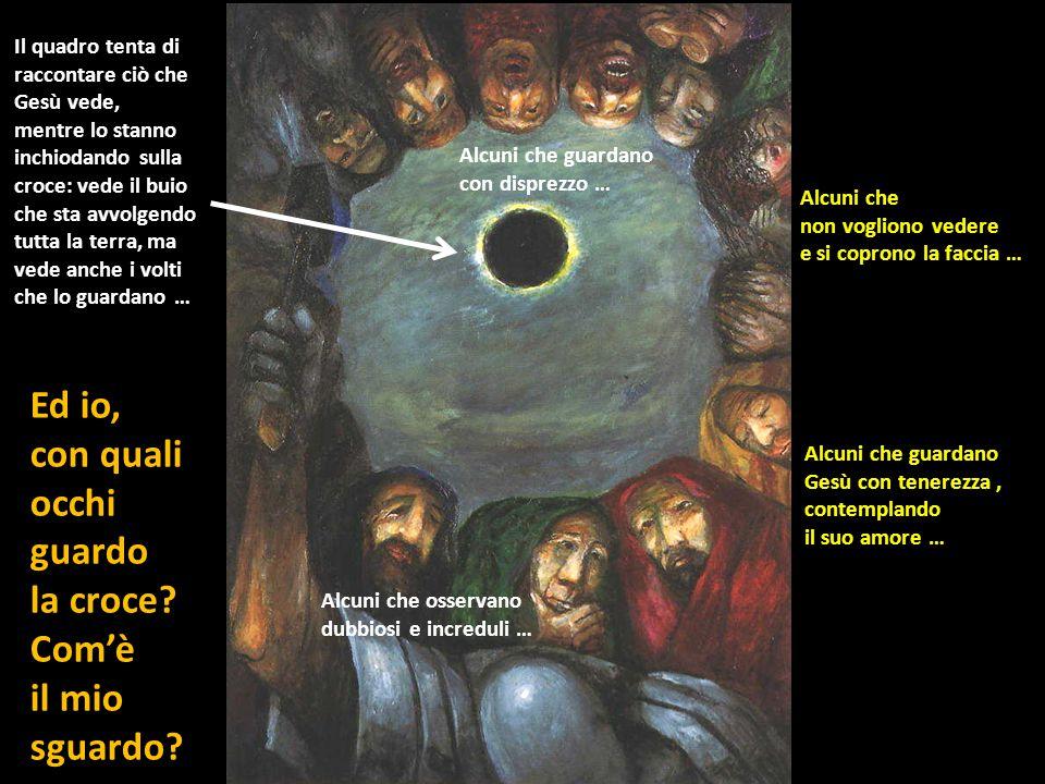Il quadro tenta di raccontare ciò che Gesù vede, mentre lo stanno inchiodando sulla croce: vede il buio che sta avvolgendo tutta la terra, ma vede anche i volti che lo guardano … Alcuni che guardano con disprezzo … Alcuni che non vogliono vedere e si coprono la faccia … Alcuni che guardano Gesù con tenerezza, contemplando il suo amore … Alcuni che osservano dubbiosi e increduli … Ed io, con quali occhi guardo la croce.
