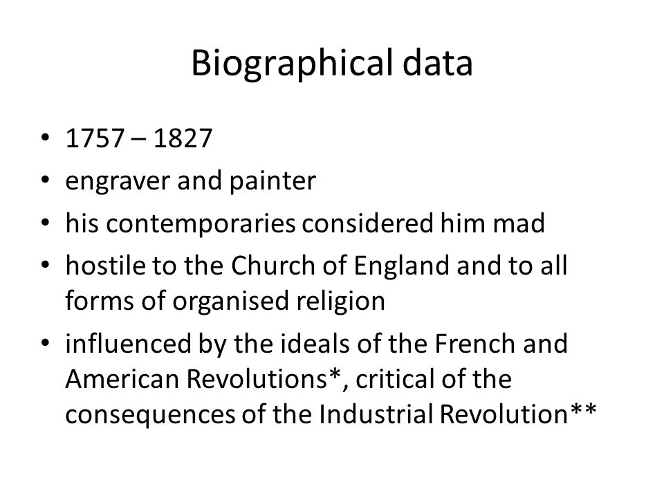 Biographical data 1757 – 1827 engraver and painter his contemporaries considered him mad hostile to the Church of England and to all forms of organised religion influenced by the ideals of the French and American Revolutions*, critical of the consequences of the Industrial Revolution**