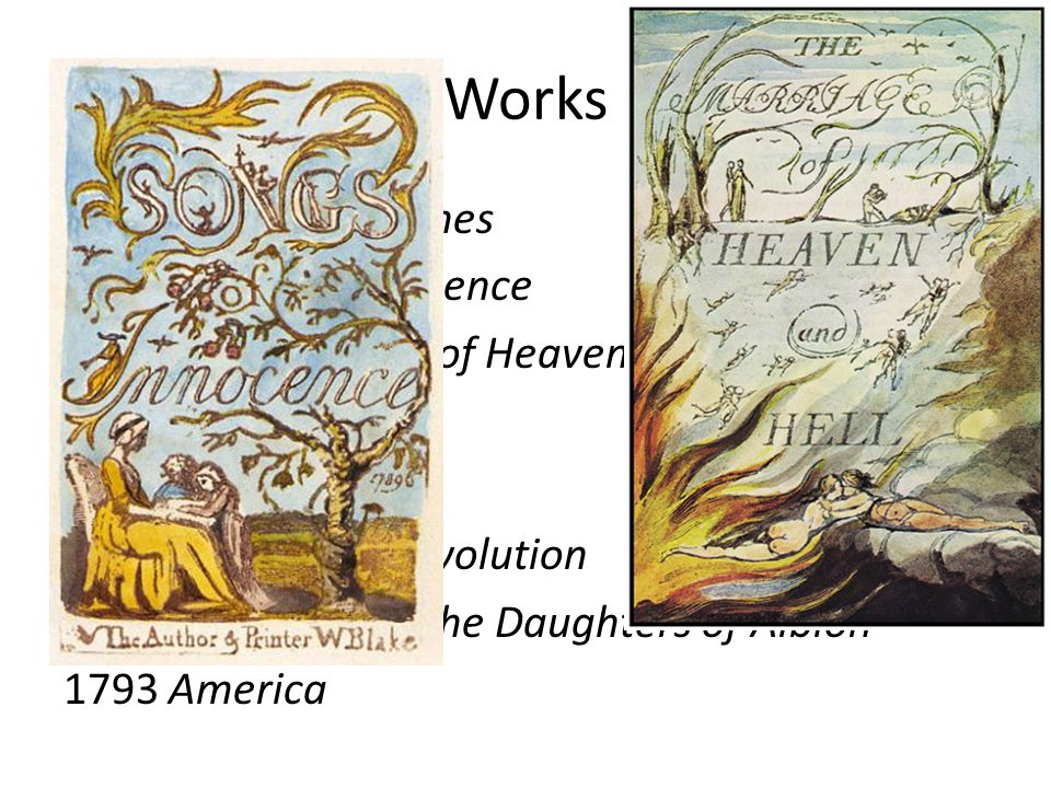 Works 1783 Poetical Sketches 1789 Songs of Innocence 1790 The Marriage of Heaven and Hell political works: 1791 The French Revolution 1793 The Vision of the Daughters of Albion 1793 America