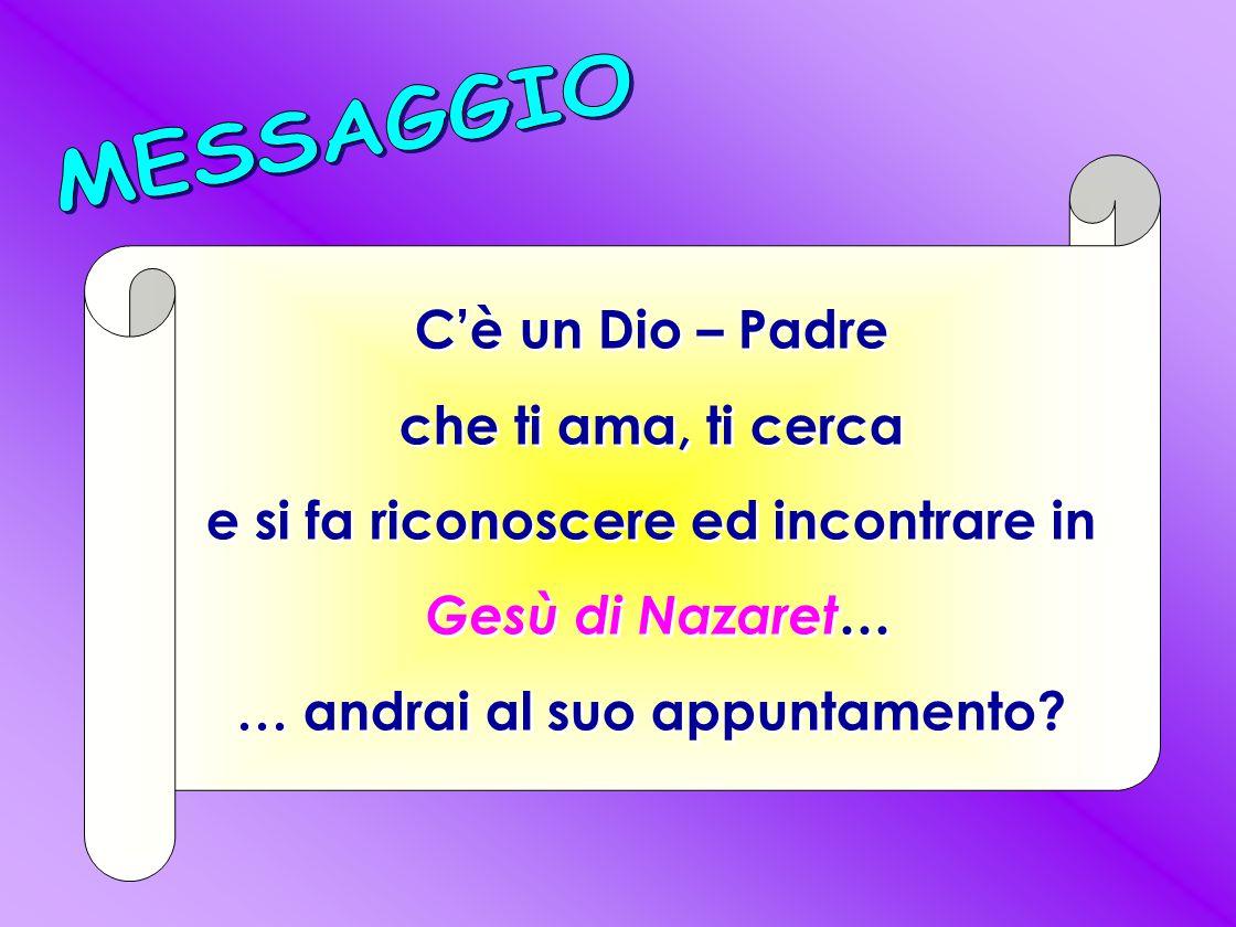 C'è un Dio – Padre che ti ama, ti cerca e si fa riconoscere ed incontrare in Gesù di Nazaret… … andrai al suo appuntamento.