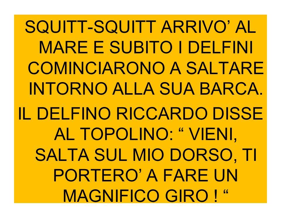 """SQUITT-SQUITT ARRIVO' AL MARE E SUBITO I DELFINI COMINCIARONO A SALTARE INTORNO ALLA SUA BARCA. IL DELFINO RICCARDO DISSE AL TOPOLINO: """" VIENI, SALTA"""