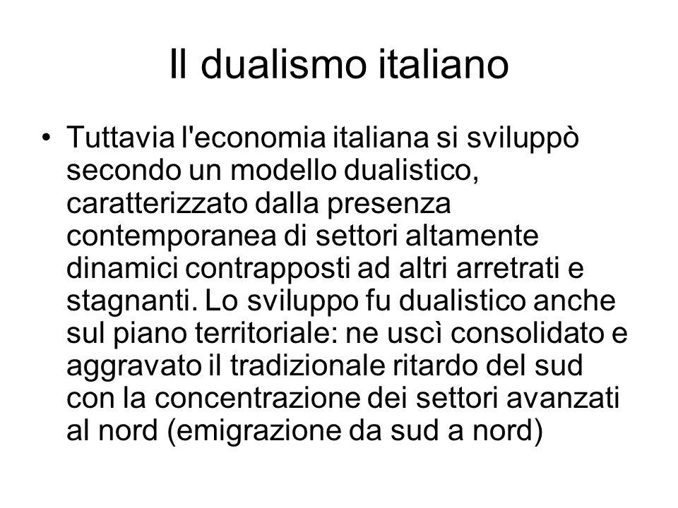 Il dualismo italiano Tuttavia l'economia italiana si sviluppò secondo un modello dualistico, caratterizzato dalla presenza contemporanea di settori al