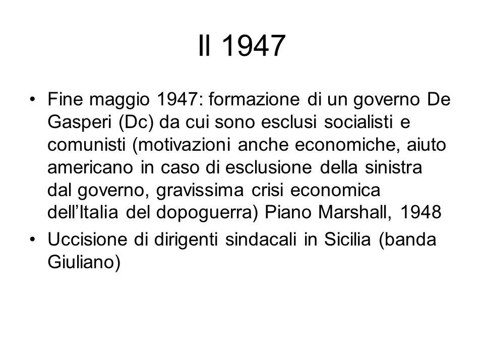 Il 1947 Fine maggio 1947: formazione di un governo De Gasperi (Dc) da cui sono esclusi socialisti e comunisti (motivazioni anche economiche, aiuto ame