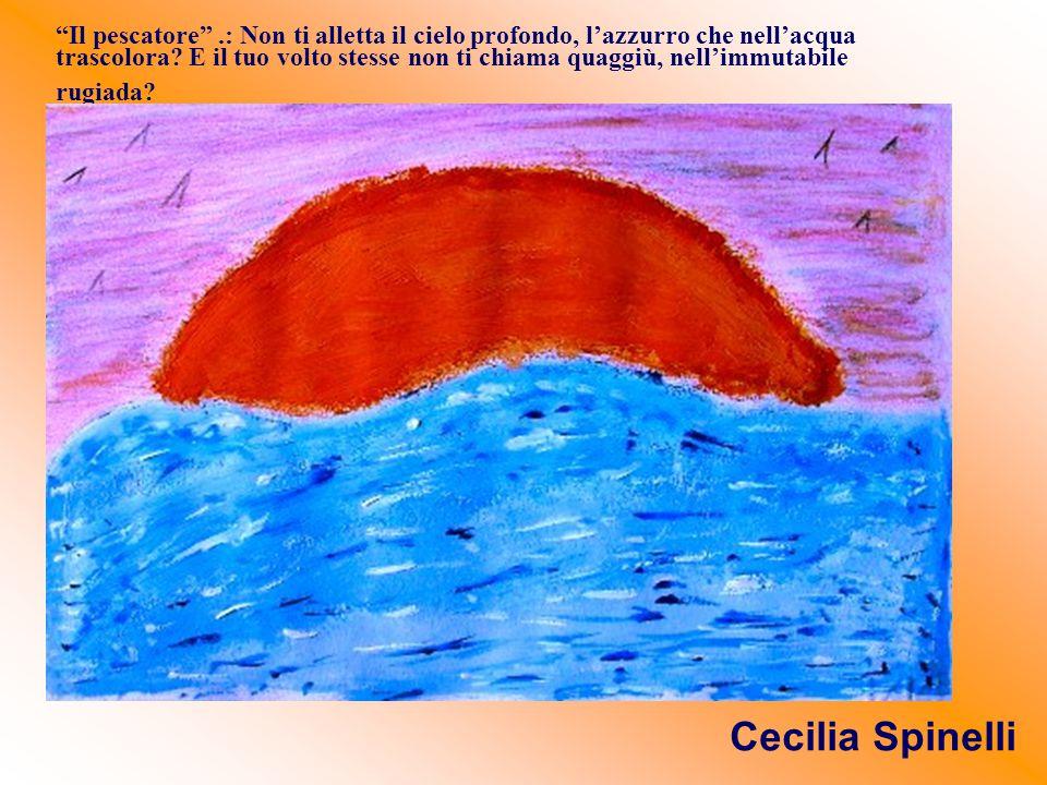 """""""Il pescatore"""".: Non ti alletta il cielo profondo, l'azzurro che nell'acqua trascolora? E il tuo volto stesse non ti chiama quaggiù, nell'immutabile r"""