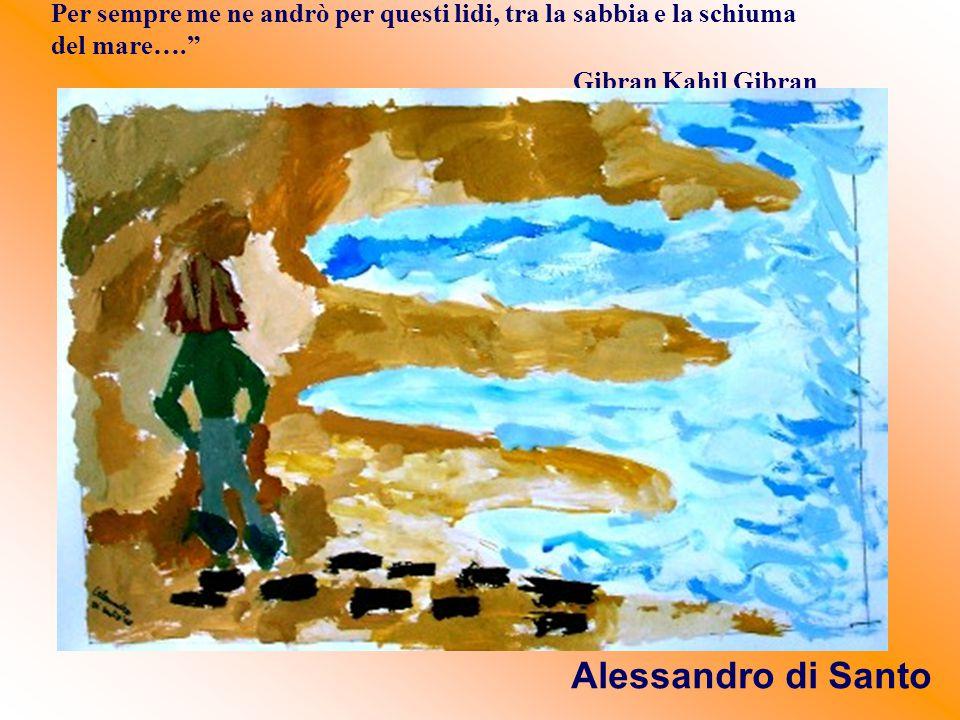 """Per sempre me ne andrò per questi lidi, tra la sabbia e la schiuma del mare…."""" Gibran Kahil Gibran Alessandro di Santo"""