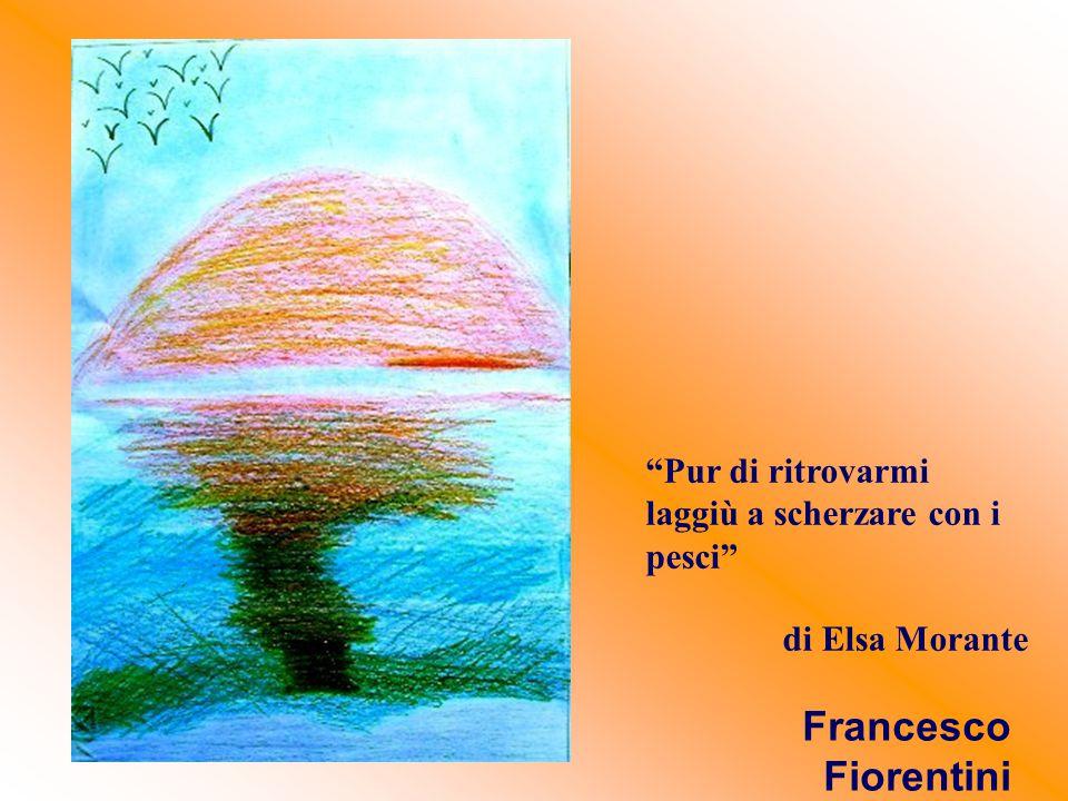 """""""Pur di ritrovarmi laggiù a scherzare con i pesci"""" di Elsa Morante Francesco Fiorentini"""
