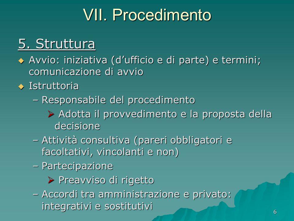 6 VII. Procedimento 5. Struttura  Avvio: iniziativa (d'ufficio e di parte) e termini; comunicazione di avvio  Istruttoria –Responsabile del procedim