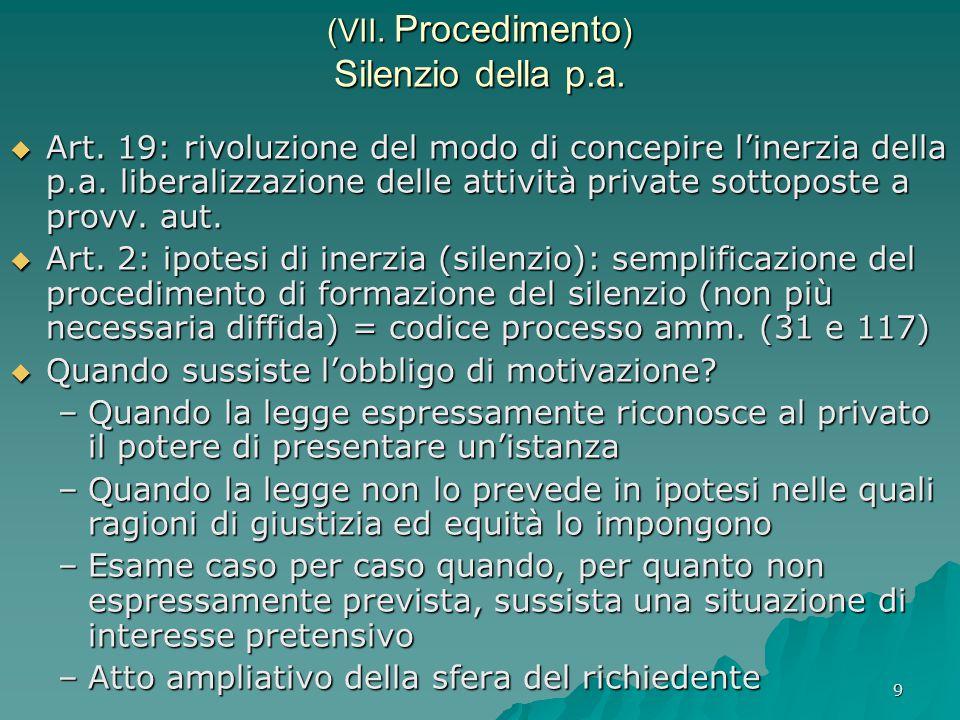 9 (VII. Procedimento ) Silenzio della p.a.  Art. 19: rivoluzione del modo di concepire l'inerzia della p.a. liberalizzazione delle attività private s