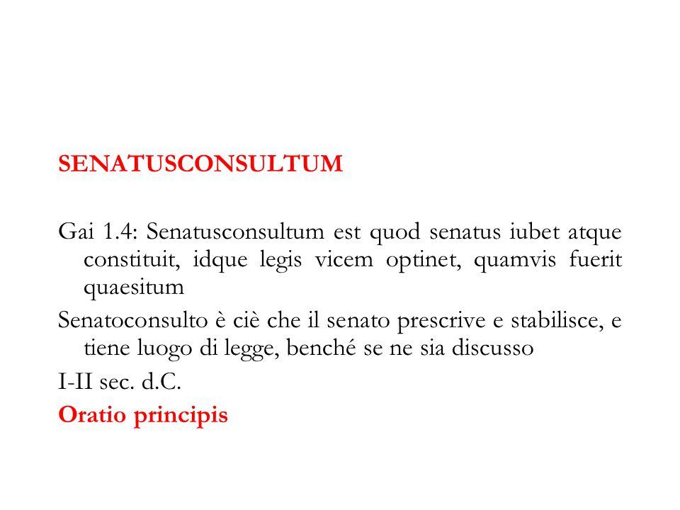 SENATUSCONSULTUM Gai 1.4: Senatusconsultum est quod senatus iubet atque constituit, idque legis vicem optinet, quamvis fuerit quaesitum Senatoconsulto