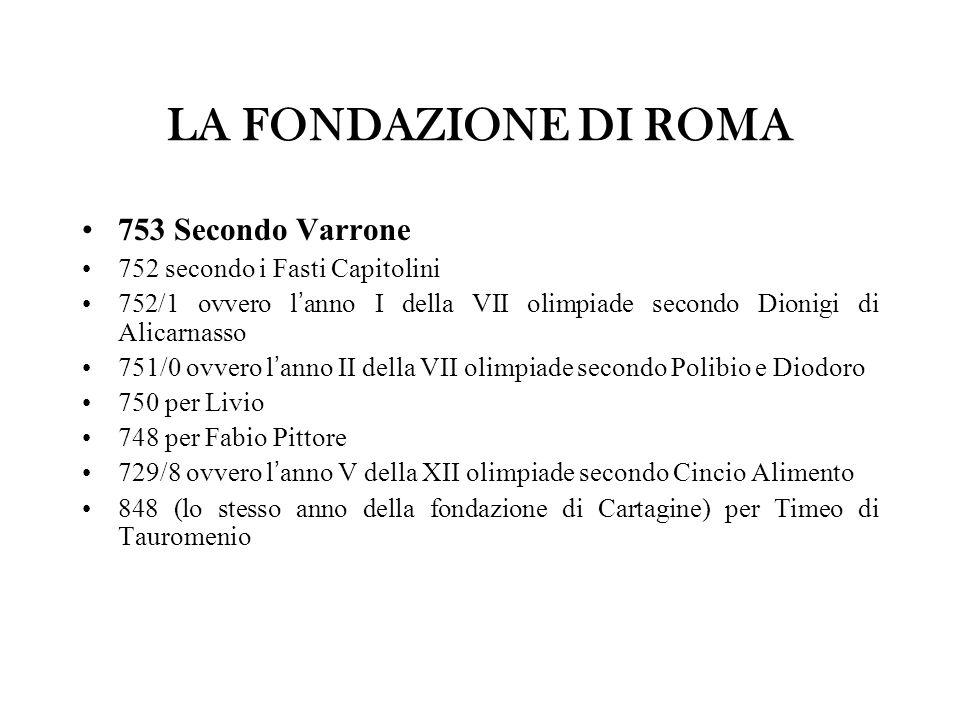 LA FONDAZIONE DI ROMA 753 Secondo Varrone 752 secondo i Fasti Capitolini 752/1 ovvero l ' anno I della VII olimpiade secondo Dionigi di Alicarnasso 75