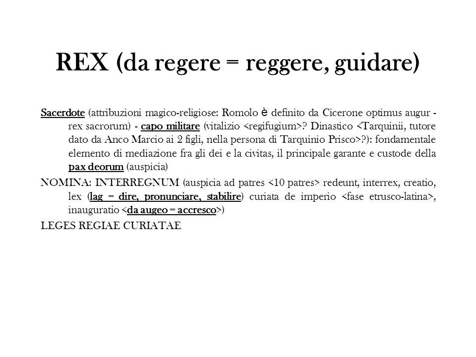 REX (da regere = reggere, guidare) Sacerdote (attribuzioni magico-religiose: Romolo è definito da Cicerone optimus augur - rex sacrorum) - capo milita