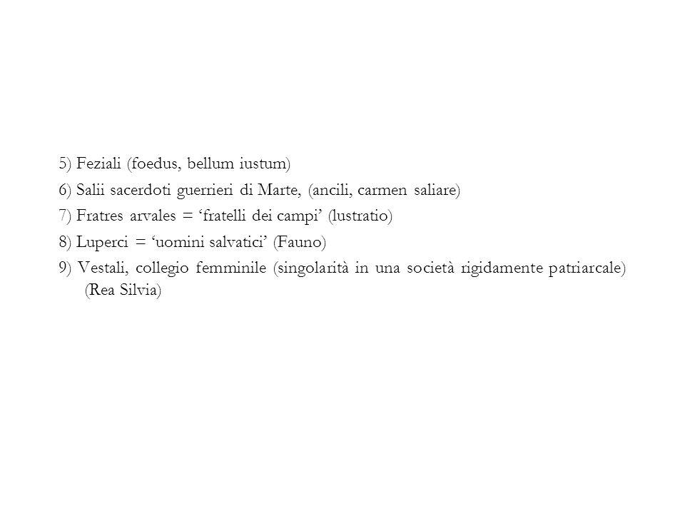 5) Feziali (foedus, bellum iustum) 6) Salii sacerdoti guerrieri di Marte, (ancili, carmen saliare) 7) Fratres arvales = 'fratelli dei campi' (lustrati