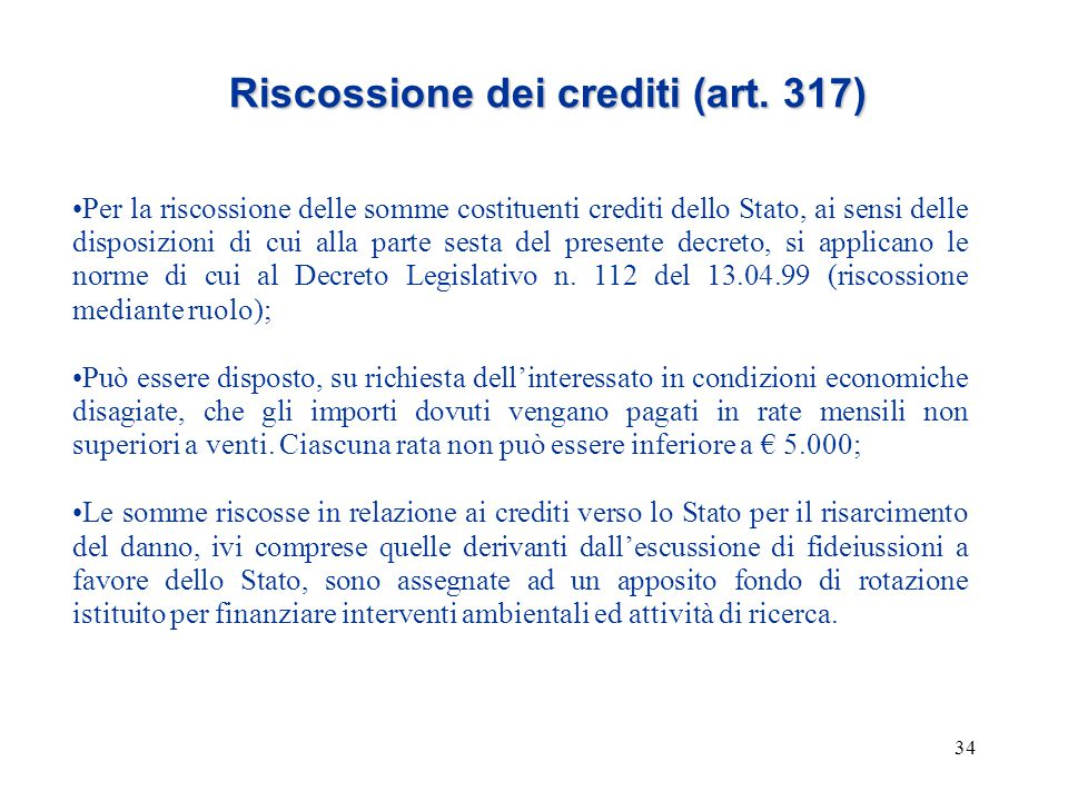 34 Riscossione dei crediti (art. 317) Per la riscossione delle somme costituenti crediti dello Stato, ai sensi delle disposizioni di cui alla parte se