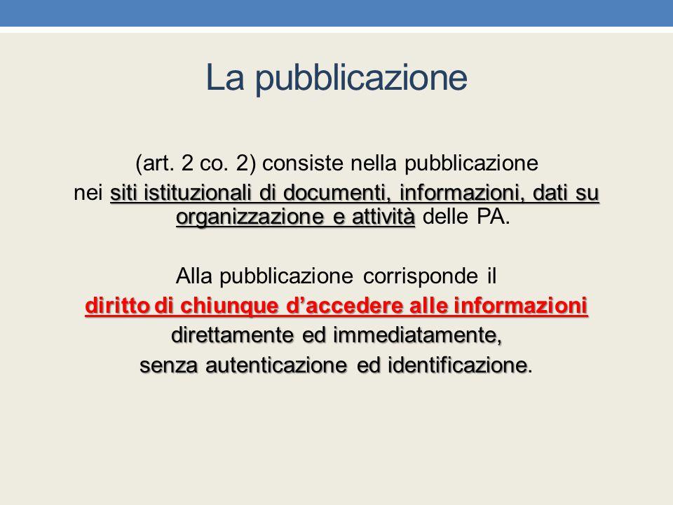 La pubblicazione (art. 2 co. 2) consiste nella pubblicazione siti istituzionali di documenti, informazioni, dati su organizzazione e attività nei siti