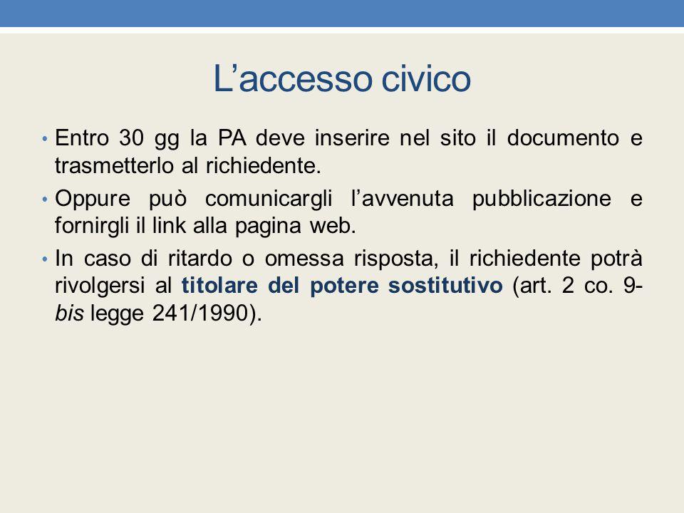 L'accesso civico Entro 30 gg la PA deve inserire nel sito il documento e trasmetterlo al richiedente. Oppure può comunicargli l'avvenuta pubblicazione