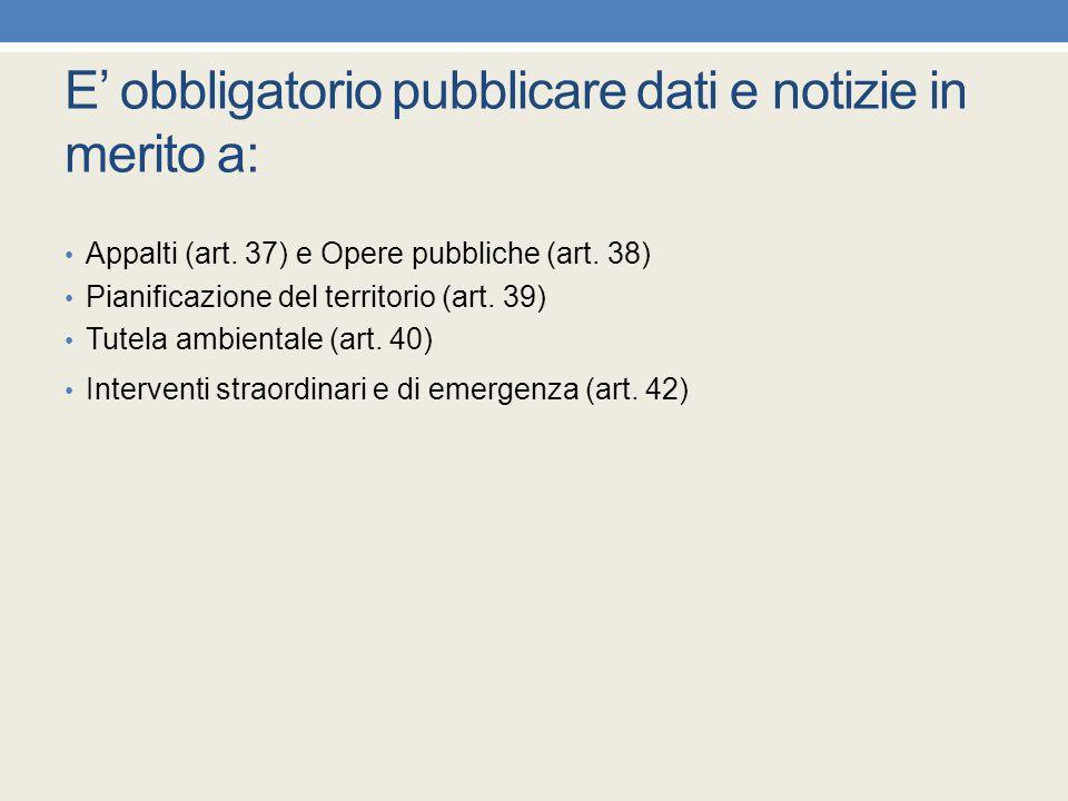 E' obbligatorio pubblicare dati e notizie in merito a: Appalti (art. 37) e Opere pubbliche (art. 38) Pianificazione del territorio (art. 39) Tutela am
