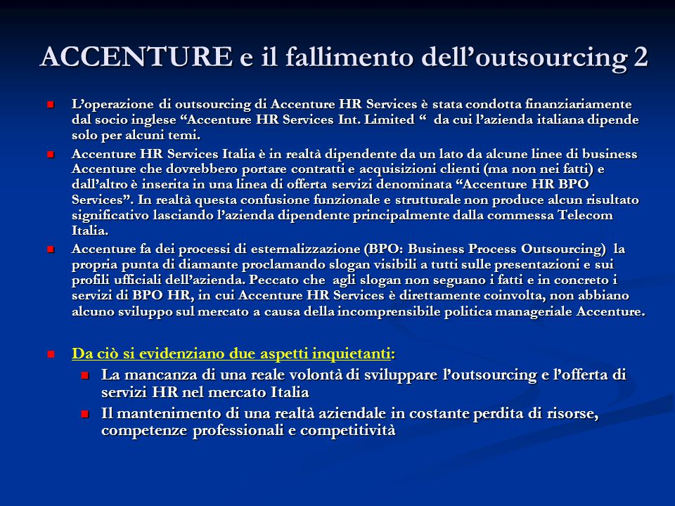 ACCENTURE e il fallimento dell'outsourcing 3 L'esito è che la più importante operazione di outsourcing condotta da Accenture in Italia è risultata un totale fallimento mostrando quindi l'incapacità di governare una materia che dovrebbe essere il punto di forza di una società come Accenture, profumatamente pagata dalle aziende per fornire consulenza allo scopo di migliorare i processi e le performance delle stesse.