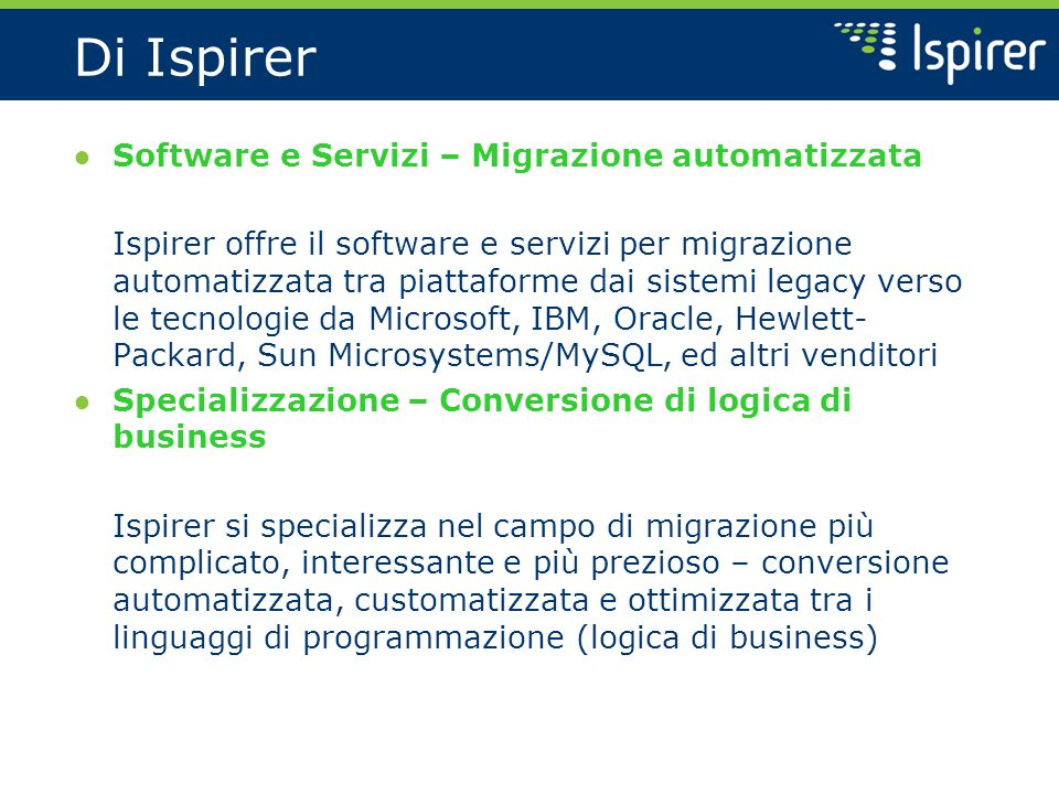 Campi principali Ispirer si specializza in software e servizi per migrazione di database e applicazioni ● Migrazione di database Oracle, Microsoft SQL Server, Sybase, IBM DB2, Informix, Teradata, PostgreSQL, MySQL, Progress, Neoview, Interbase, ed altri database ● Conversione di applicazioni Progress 4GL, PowerBuilder, C++, Java, Visual Basic, C#/VB.NET, Informix 4GL, Delphi, e gli altri