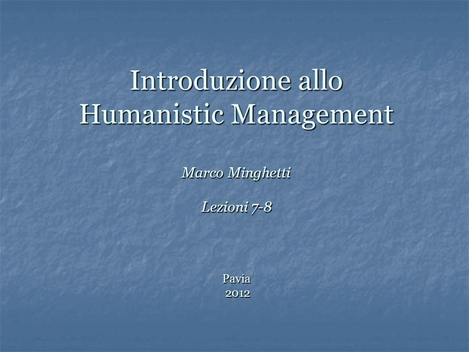 Introduzione allo Humanistic Management Marco Minghetti Lezioni 7-8 Pavia 2012