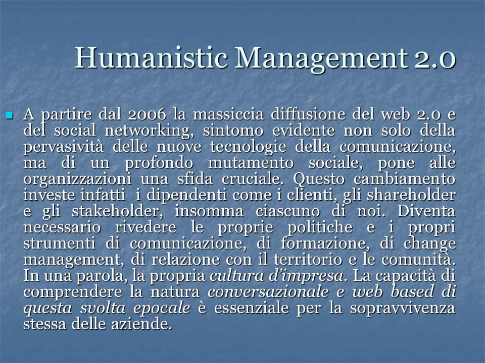 Humanistic Management 2.0 A partire dal 2006 la massiccia diffusione del web 2.0 e del social networking, sintomo evidente non solo della pervasività delle nuove tecnologie della comunicazione, ma di un profondo mutamento sociale, pone alle organizzazioni una sfida cruciale.