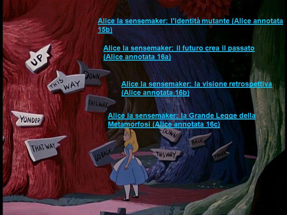 Alice la sensemaker: l identità mutante (Alice annotata 15b) Alice la sensemaker: il futuro crea il passato (Alice annotata 16a) Alice la sensemaker: la visione retrospettiva (Alice annotata 16b) Alice la sensemaker: la Grande Legge della Metamorfosi (Alice annotata 16c)