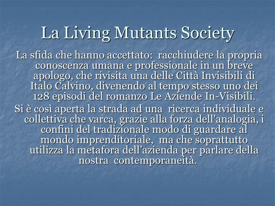 La Living Mutants Society La sfida che hanno accettato: racchiudere la propria conoscenza umana e professionale in un breve apologo, che rivisita una delle Città Invisibili di Italo Calvino, divenendo al tempo stesso uno dei 128 episodi del romanzo Le Aziende In-Visibili.