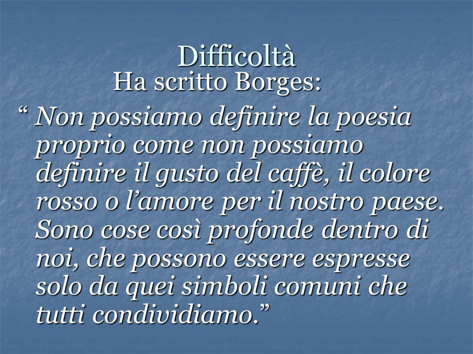 Difficoltà Ha scritto Borges: Ha scritto Borges: Non possiamo definire la poesia proprio come non possiamo definire il gusto del caffè, il colore rosso o l'amore per il nostro paese.
