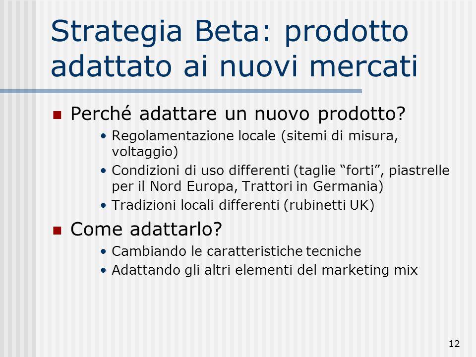 12 Strategia Beta: prodotto adattato ai nuovi mercati Perché adattare un nuovo prodotto? Regolamentazione locale (sitemi di misura, voltaggio) Condizi