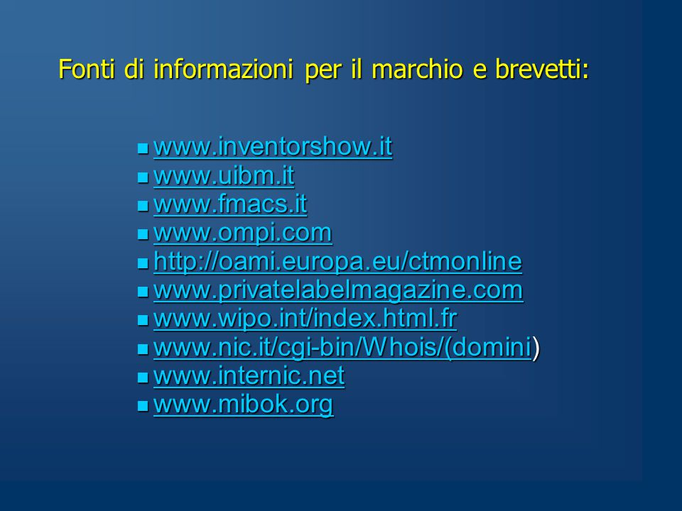Fonti di informazioni per il marchio e brevetti: www.inventorshow.it www.inventorshow.it www.inventorshow.it www.uibm.it www.uibm.it www.uibm.it www.fmacs.it www.fmacs.it www.fmacs.it www.ompi.com www.ompi.com www.ompi.com http://oami.europa.eu/ctmonline http://oami.europa.eu/ctmonline http://oami.europa.eu/ctmonline www.privatelabelmagazine.com www.privatelabelmagazine.com www.privatelabelmagazine.com www.wipo.int/index.html.fr www.wipo.int/index.html.fr www.wipo.int/index.html.fr www.nic.it/cgi-bin/Whois/(domini) www.nic.it/cgi-bin/Whois/(domini) www.nic.it/cgi-bin/Whois/(domini www.internic.net www.internic.net www.internic.net www.mibok.org www.mibok.org www.mibok.org