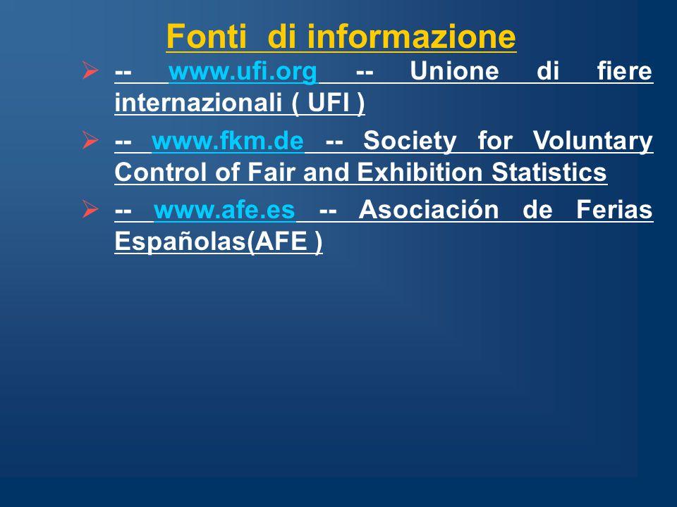  -- www.ufi.org -- Unione di fiere internazionali ( UFI )www.ufi.org  -- www.fkm.de -- Society for Voluntary Control of Fair and Exhibition Statisticswww.fkm.de  -- www.afe.es -- Asociación de Ferias Españolas(AFE )www.afe.es Fonti di informazione
