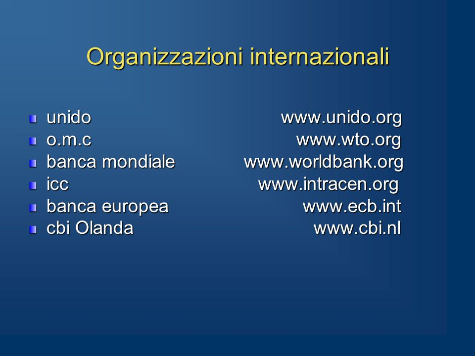 Organizzazioni internazionali unido www.unido.org o.m.c www.wto.org banca mondiale www.worldbank.org icc www.intracen.org banca europea www.ecb.int cbi Olanda www.cbi.nl