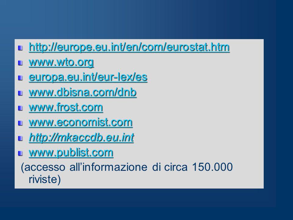 http://europe.eu.int/en/com/eurostat.htm www.wto.org europa.eu.int/eur-lex/es www.dbisna.com/dnb www.frost.com www.economist.com http://mkaccdb.eu.int www.publist.com (accesso all'informazione di circa 150.000 riviste)