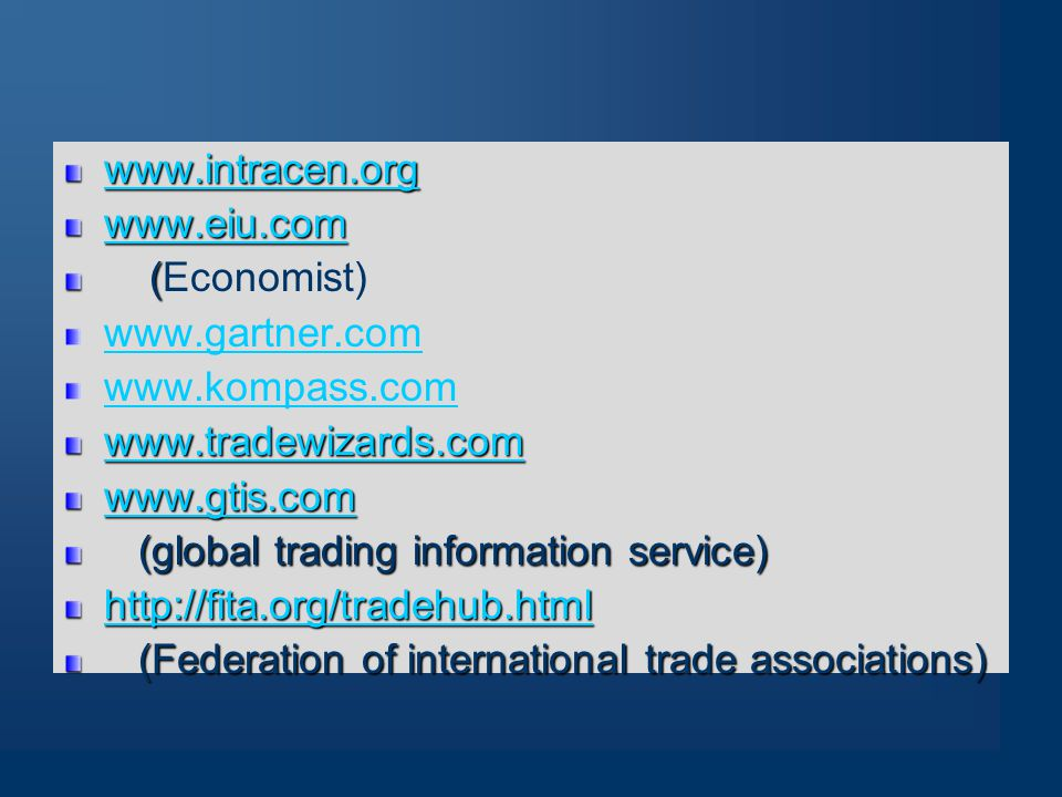 www.intracen.org www.eiu.com ( (Economist) www.gartner.com www.kompass.com www.tradewizards.com www.gtis.com (global trading information service) (global trading information service) http://fita.org/tradehub.html (Federation of international trade associations) (Federation of international trade associations)