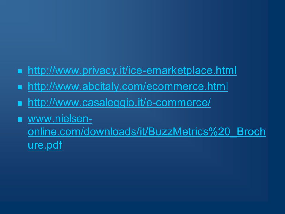 http://www.privacy.it/ice-emarketplace.html http://www.abcitaly.com/ecommerce.html http://www.casaleggio.it/e-commerce/ www.nielsen- online.com/downloads/it/BuzzMetrics%20_Broch ure.pdf www.nielsen- online.com/downloads/it/BuzzMetrics%20_Broch ure.pdf
