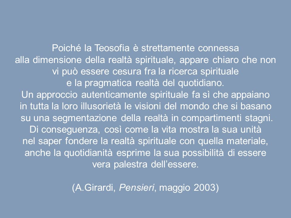 Poiché la Teosofia è strettamente connessa alla dimensione della realtà spirituale, appare chiaro che non vi può essere cesura fra la ricerca spirituale e la pragmatica realtà del quotidiano.