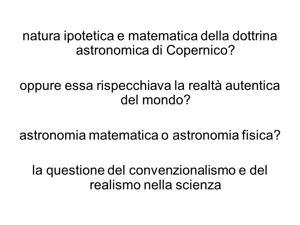 natura ipotetica e matematica della dottrina astronomica di Copernico? oppure essa rispecchiava la realtà autentica del mondo? astronomia matematica o