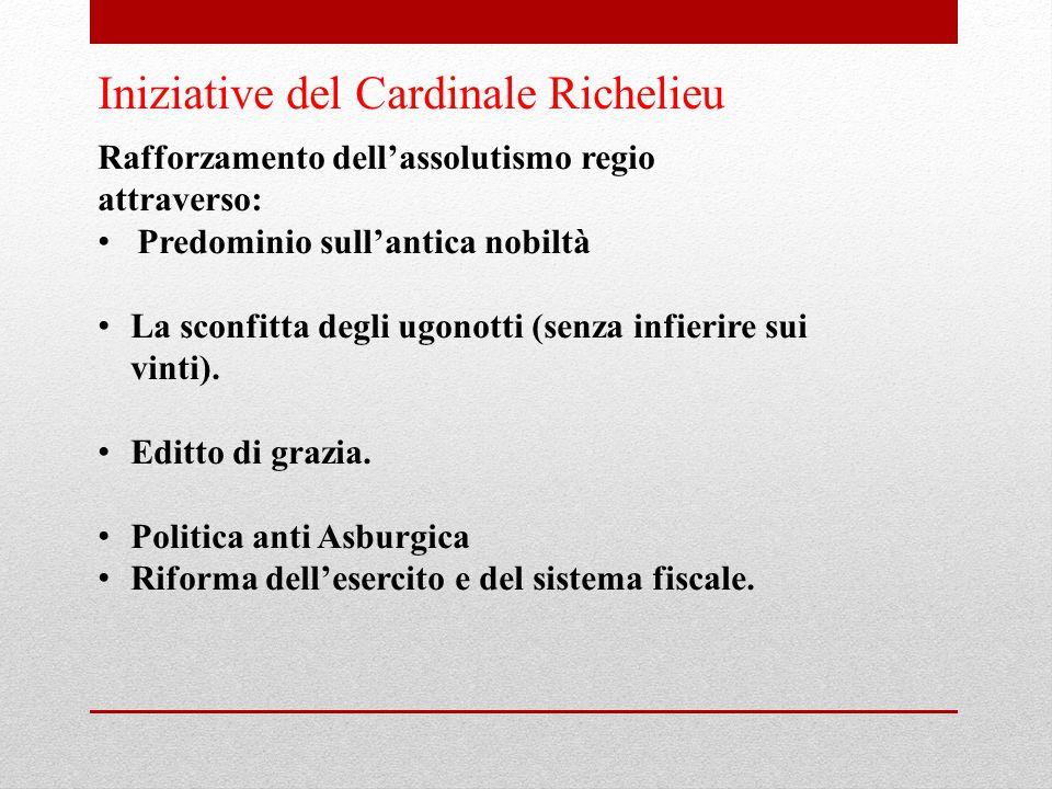 Iniziative del Cardinale Richelieu Rafforzamento dell'assolutismo regio attraverso: Predominio sull'antica nobiltà La sconfitta degli ugonotti (senza