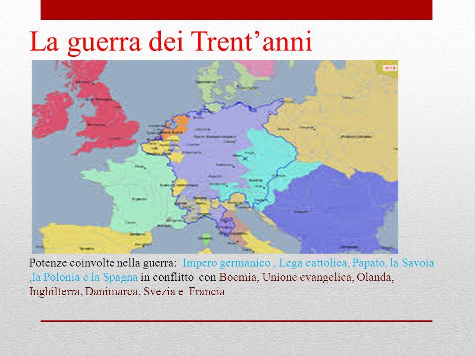 La guerra dei Trent'anni Potenze coinvolte nella guerra: Impero germanico, Lega cattolica, Papato, la Savoia,la Polonia e la Spagna in conflitto con B
