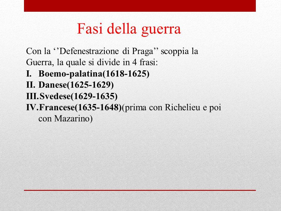 Fasi della guerra Con la ''Defenestrazione di Praga'' scoppia la Guerra, la quale si divide in 4 frasi: I.Boemo-palatina(1618-1625) II.Danese(1625-162