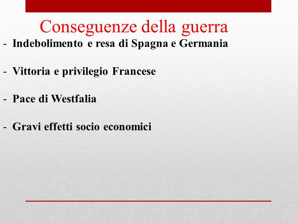 Conseguenze della guerra -Indebolimento e resa di Spagna e Germania -Vittoria e privilegio Francese -Pace di Westfalia -Gravi effetti socio economici
