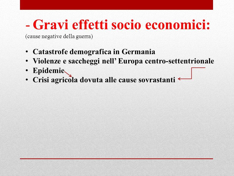-Gravi effetti socio economici: (cause negative della guerra) Catastrofe demografica in Germania Violenze e saccheggi nell' Europa centro-settentriona