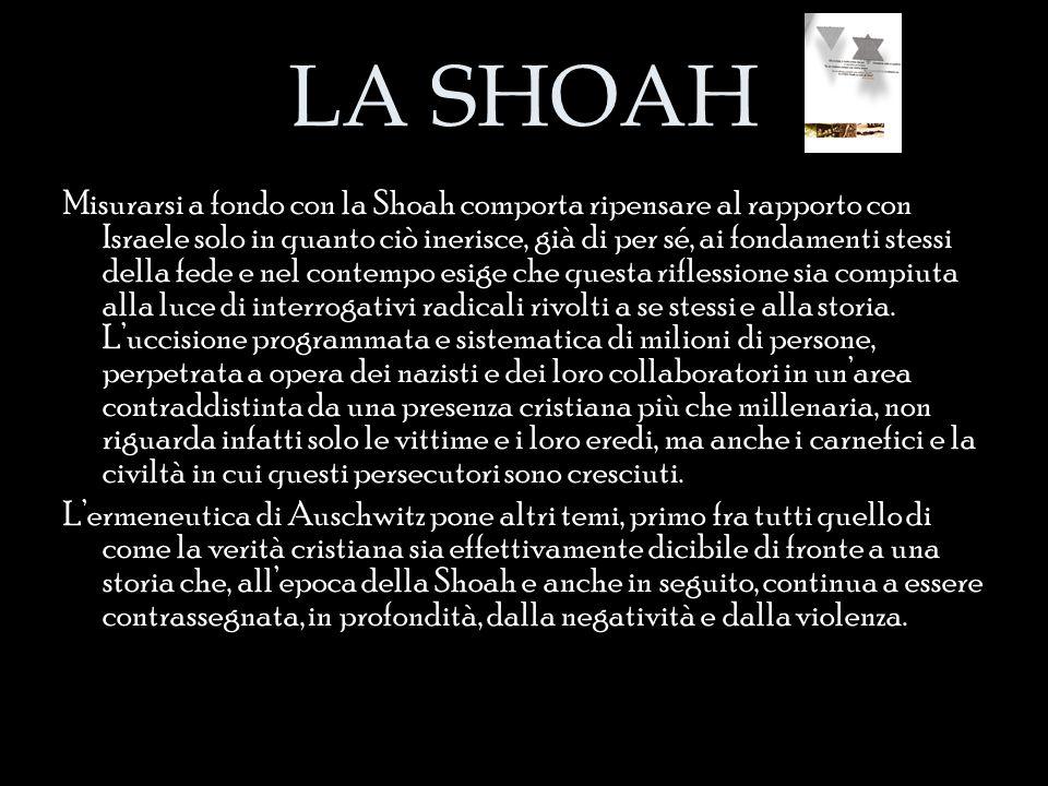 LA SHOAH Misurarsi a fondo con la Shoah comporta ripensare al rapporto con Israele solo in quanto ciò inerisce, già di per sé, ai fondamenti stessi de