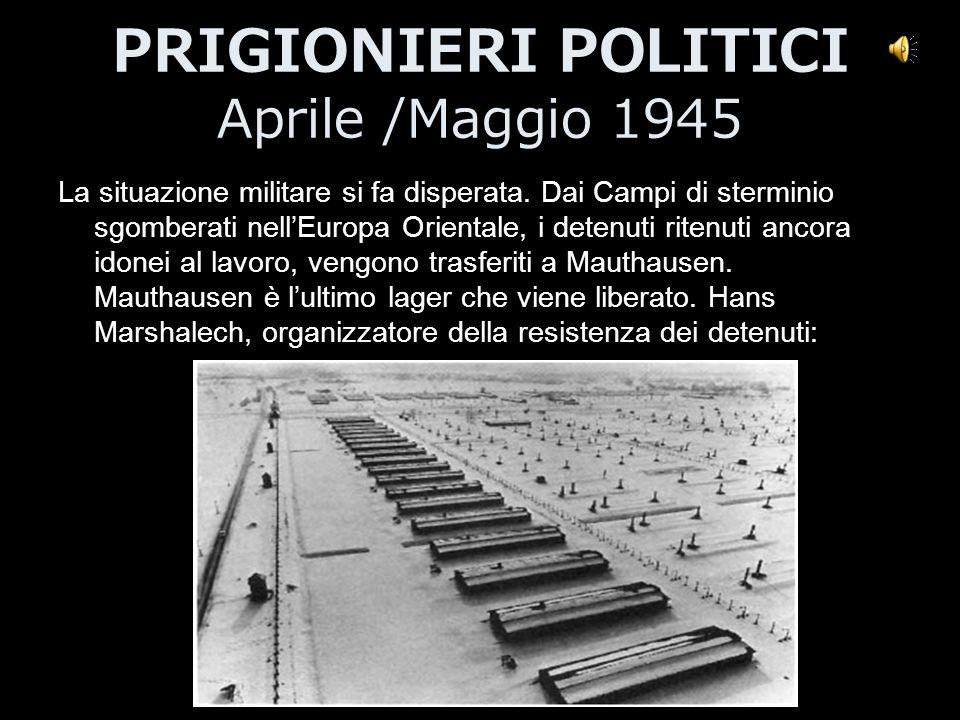 PRIGIONIERI POLITICI Aprile /Maggio 1945 La situazione militare si fa disperata. Dai Campi di sterminio sgomberati nell'Europa Orientale, i detenuti r