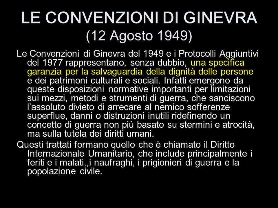 LE CONVENZIONI DI GINEVRA (12 Agosto 1949) Le Convenzioni di Ginevra del 1949 e i Protocolli Aggiuntivi del 1977 rappresentano, senza dubbio, una spec